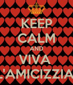 Poster: KEEP CALM AND VIVA  L'AMICIZZIA