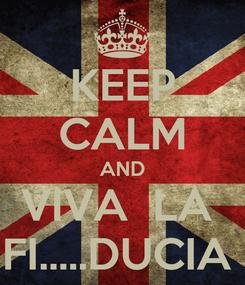 Poster: KEEP CALM AND VIVA  LA  FI.....DUCIA