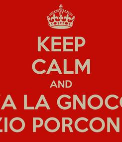 Poster: KEEP CALM AND VIVA LA GNOCCA  ZIO PORCONE