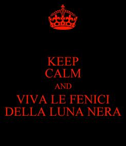 Poster: KEEP CALM AND VIVA LE FENICI DELLA LUNA NERA