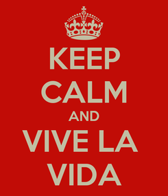 Poster: KEEP CALM AND VIVE LA  VIDA