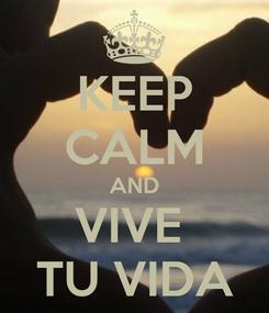Poster: KEEP CALM AND VIVE  TU VIDA