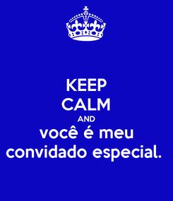 Poster: KEEP CALM AND você é meu convidado especial.
