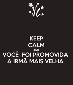 Poster: KEEP CALM AND VOCÊ  FOI PROMOVIDA  A IRMÃ MAIS VELHA