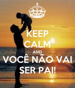 Poster: KEEP CALM AND VOCÊ NÃO VAI SER PAI!