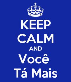 Poster: KEEP CALM AND Você  Tá Mais
