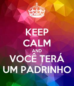 Poster: KEEP CALM AND VOCÊ TERÁ UM PADRINHO