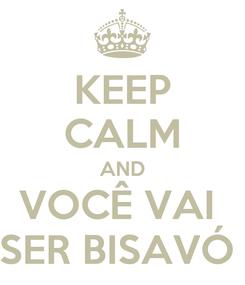 Poster: KEEP CALM AND VOCÊ VAI  SER BISAVÓ