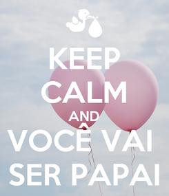 Poster: KEEP CALM AND VOCÊ VAI  SER PAPAI