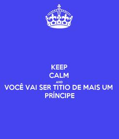 Poster: KEEP CALM AND VOCÊ VAI SER TITIO DE MAIS UM PRÍNCIPE