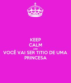 Poster: KEEP CALM AND VOCÊ VAI SER TITIO DE UMA  PRINCESA