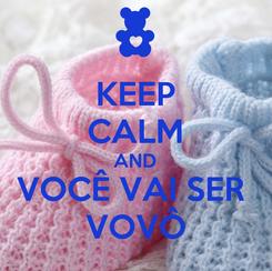 Poster: KEEP CALM AND VOCÊ VAI SER  VOVÔ