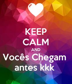 Poster: KEEP CALM AND Vocês Chegam  antes kkk