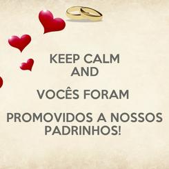 Poster: KEEP CALM AND VOCÊS FORAM  PROMOVIDOS A NOSSOS PADRINHOS!