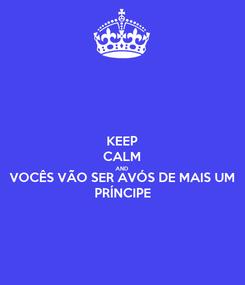 Poster: KEEP CALM AND VOCÊS VÃO SER AVÓS DE MAIS UM PRÍNCIPE