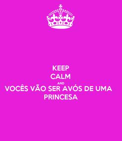 Poster: KEEP CALM AND VOCÊS VÃO SER AVÓS DE UMA  PRINCESA