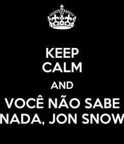 Poster: KEEP CALM AND VOCÊ NÃO SABE NADA, JON SNOW