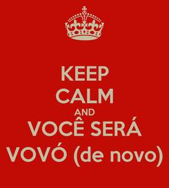 Poster: KEEP CALM AND VOCÊ SERÁ VOVÓ (de novo)