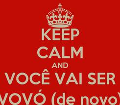 Poster: KEEP CALM AND VOCÊ VAI SER VOVÓ (de novo)