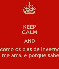 Poster: KEEP CALM AND Você vem e vai, como os dias de inverno. Mas você volta Você volta porque me ama, e porque sabe que eu amo você.