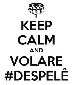 Poster: KEEP CALM AND VOLARE #DESPELÊ
