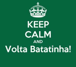 Poster: KEEP CALM AND Volta Batatinha!