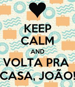 Poster: KEEP CALM AND VOLTA PRA  CASA, JOÃO!