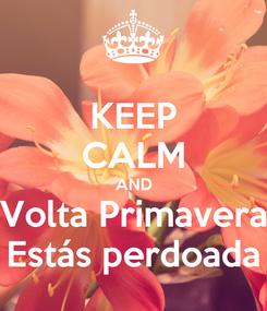 Poster: KEEP CALM AND Volta Primavera Estás perdoada