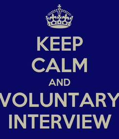 Poster: KEEP CALM AND VOLUNTARY INTERVIEW