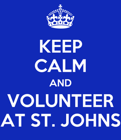 Poster: KEEP CALM AND VOLUNTEER AT ST. JOHNS