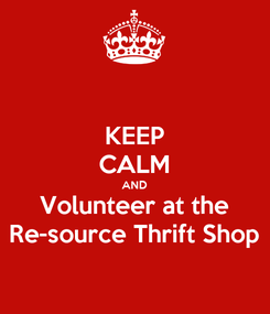 Poster: KEEP CALM AND Volunteer at the Re-source Thrift Shop