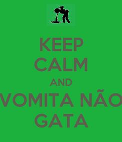 Poster: KEEP CALM AND VOMITA NÃO GATA
