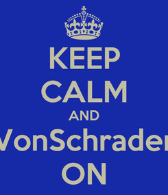 Poster: KEEP CALM AND VonSchrader ON