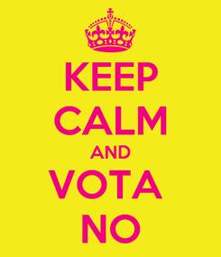 Poster: KEEP CALM AND VOTA  NO