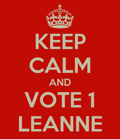 Poster: KEEP CALM AND VOTE 1 LEANNE