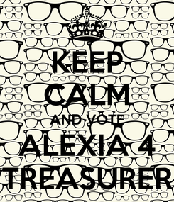 Poster: KEEP CALM AND VOTE ALEXIA 4 TREASURER