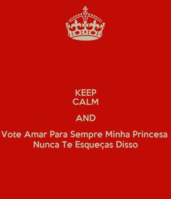 Poster: KEEP CALM AND Vote Amar Para Sempre Minha Princesa  Nunca Te Esqueças Disso