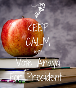 Poster: KEEP CALM AND Vote Anaya For President