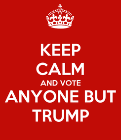 Poster: KEEP CALM AND VOTE ANYONE BUT TRUMP