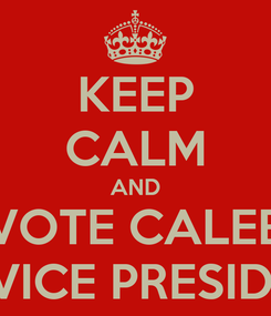 Poster: KEEP CALM AND VOTE CALEB AS VICE PRESIDENT