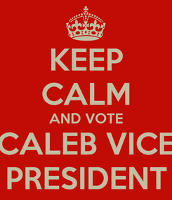 Poster: KEEP CALM AND VOTE CALEB VICE PRESIDENT