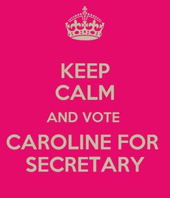 Poster: KEEP CALM AND VOTE  CAROLINE FOR  SECRETARY