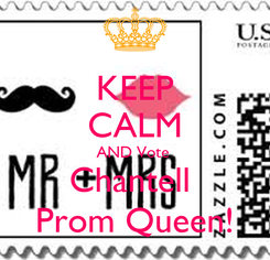 Poster: KEEP CALM AND Vote  Chantell  Prom Queen!
