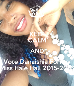 Poster: KEEP CALM AND Vote Danaishia Forney Miss Hale Hall 2015-2016
