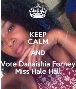 Poster: KEEP CALM AND Vote Danaishia Forney Miss Hale Hall