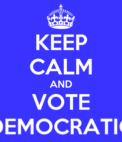 Poster: KEEP CALM AND VOTE DEMOCRATIC