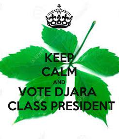 Poster: KEEP CALM AND VOTE DJARA   CLASS PRESIDENT
