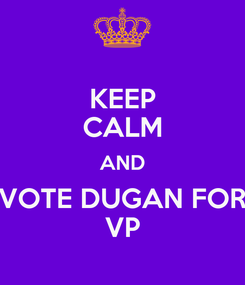 Poster: KEEP CALM AND VOTE DUGAN FOR VP