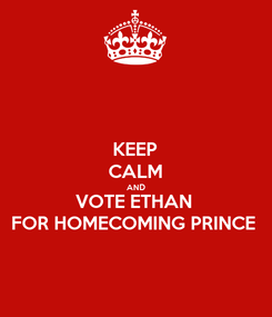 Poster: KEEP CALM AND VOTE ETHAN FOR HOMECOMING PRINCE