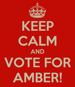 Poster: KEEP CALM AND VOTE FOR AMBER!